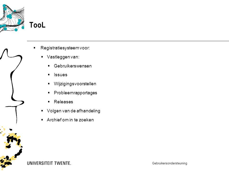 TooL  Registratiesysteem voor:  Vastleggen van:  Gebruikerswensen  Issues  Wijzigingsvoorstellen  Probleemrapportages  Releases  Volgen van de afhandeling  Archief om in te zoeken Gebruikersondersteuning