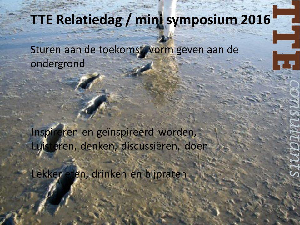 TTE Relatiedag / mini symposium 2016 Sturen aan de toekomst, vorm geven aan de ondergrond Inspireren en geïnspireerd worden, Luisteren, denken, discussiëren, doen Lekker eten, drinken en bijpraten