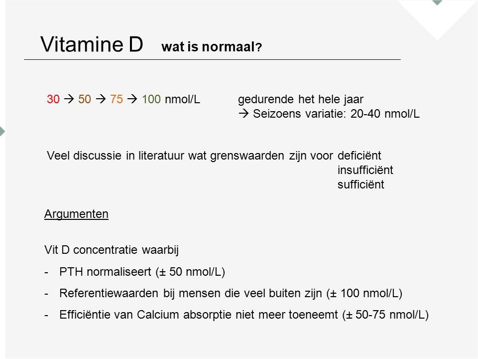 30  50  75  100 nmol/Lgedurende het hele jaar  Seizoens variatie: 20-40 nmol/L Veel discussie in literatuur wat grenswaarden zijn voordeficiënt insufficiënt sufficiënt Argumenten Vit D concentratie waarbij -PTH normaliseert (± 50 nmol/L) -Referentiewaarden bij mensen die veel buiten zijn (± 100 nmol/L) -Efficiëntie van Calcium absorptie niet meer toeneemt (± 50-75 nmol/L) Vitamine D wat is normaal