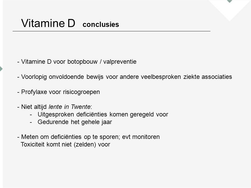 Vitamine D conclusies - Vitamine D voor botopbouw / valpreventie - Voorlopig onvoldoende bewijs voor andere veelbesproken ziekte associaties - Profylaxe voor risicogroepen - Niet altijd lente in Twente: -Uitgesproken deficiënties komen geregeld voor -Gedurende het gehele jaar - Meten om deficiënties op te sporen; evt monitoren Toxiciteit komt niet (zelden) voor