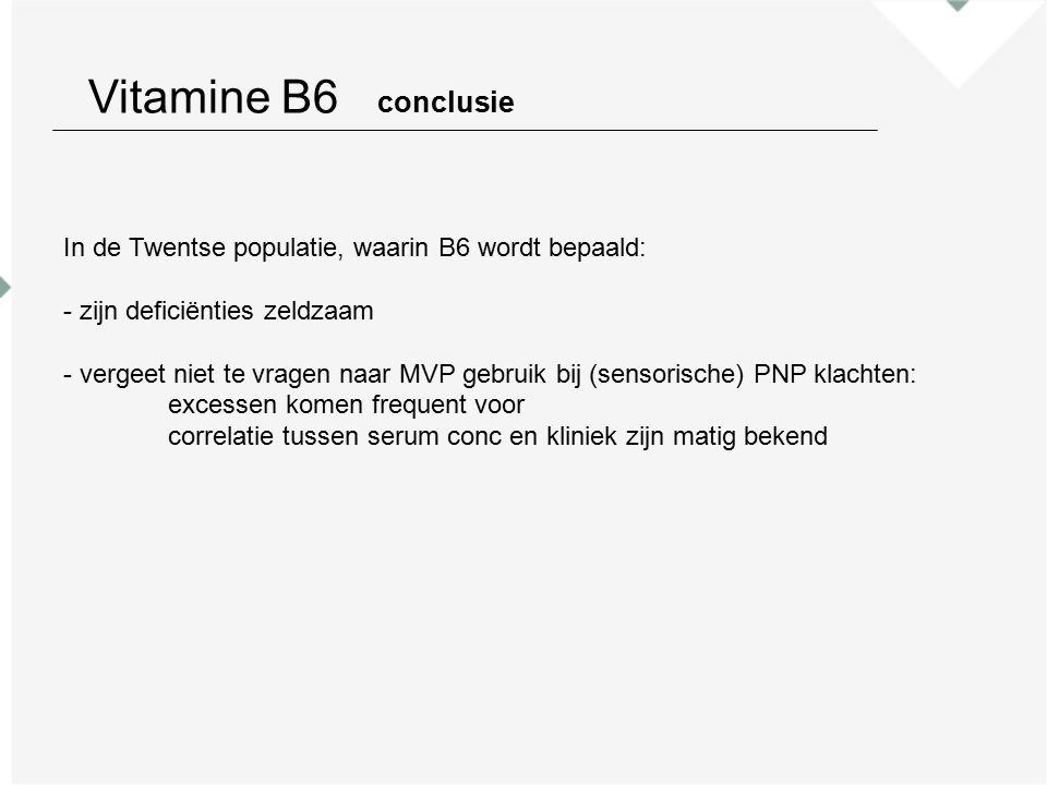 Vitamine B6 conclusie In de Twentse populatie, waarin B6 wordt bepaald: - zijn deficiënties zeldzaam - vergeet niet te vragen naar MVP gebruik bij (sensorische) PNP klachten: excessen komen frequent voor correlatie tussen serum conc en kliniek zijn matig bekend