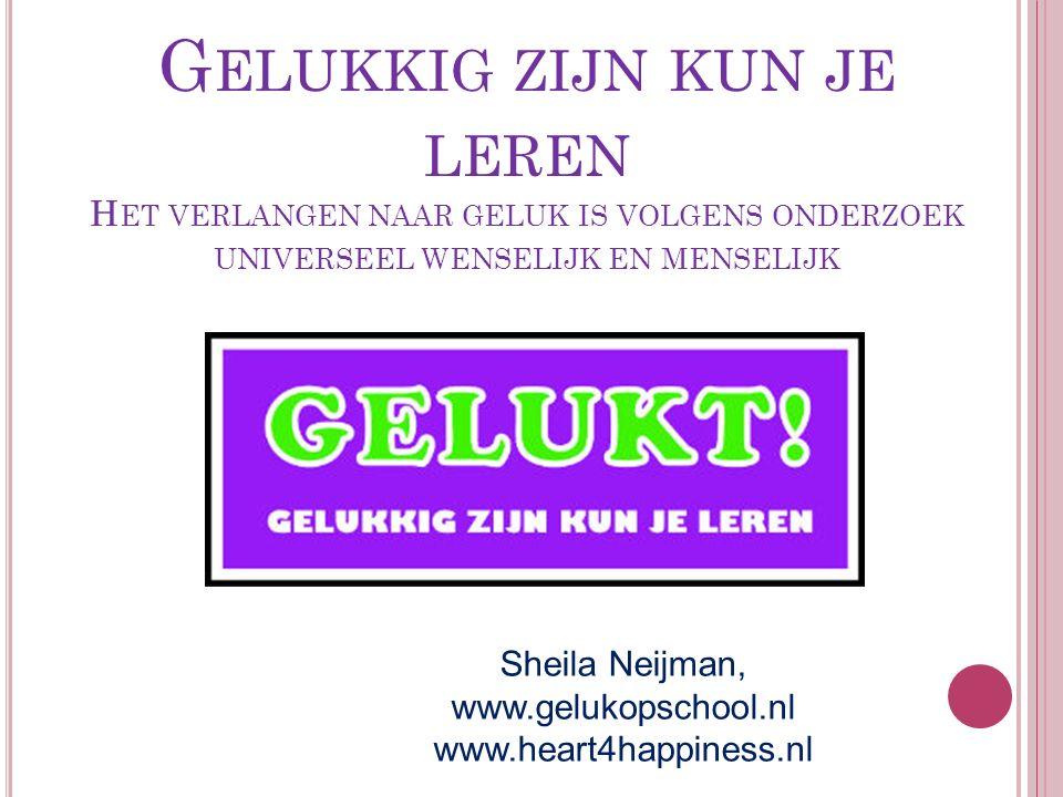 G ELUKKIG ZIJN KUN JE LEREN H ET VERLANGEN NAAR GELUK IS VOLGENS ONDERZOEK UNIVERSEEL WENSELIJK EN MENSELIJK Sheila Neijman, www.gelukopschool.nl www.heart4happiness.nl