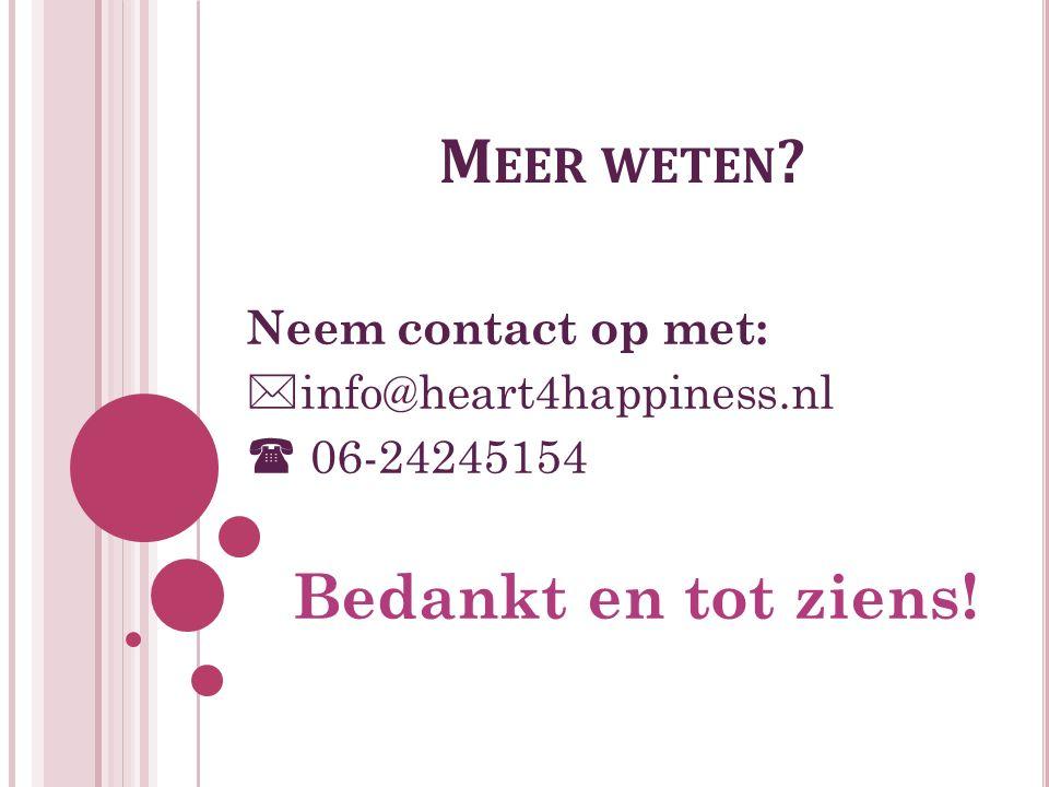 M EER WETEN Neem contact op met:  info@heart4happiness.nl  06-24245154 Bedankt en tot ziens!