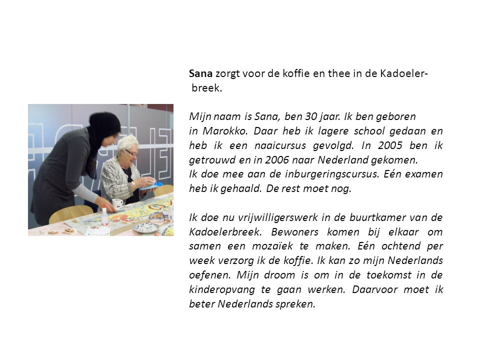 Sana zorgt voor de koffie en thee in de Kadoeler- breek. Mijn naam is Sana, ben 30 jaar. Ik ben geboren in Marokko. Daar heb ik lagere school gedaan e
