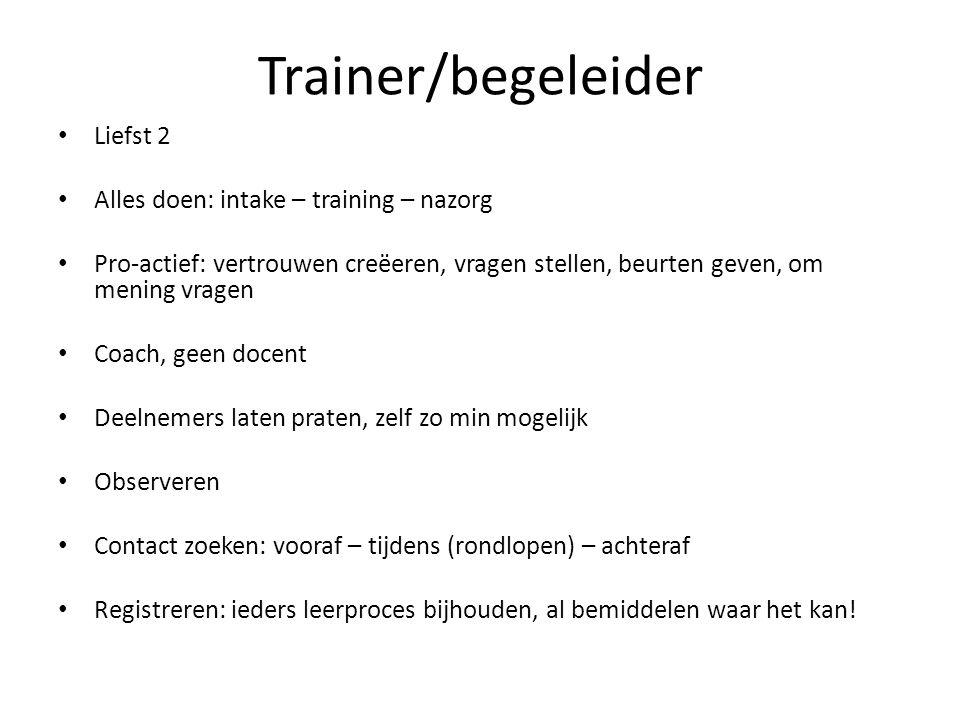 Trainer/begeleider Liefst 2 Alles doen: intake – training – nazorg Pro-actief: vertrouwen creëeren, vragen stellen, beurten geven, om mening vragen Co