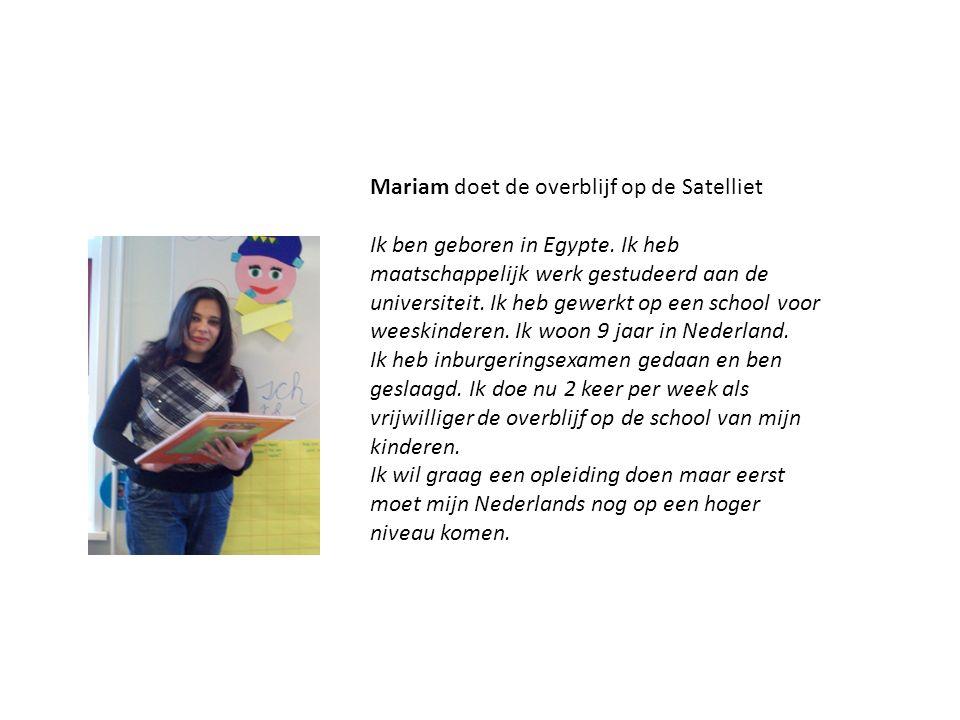 Mariam doet de overblijf op de Satelliet Ik ben geboren in Egypte. Ik heb maatschappelijk werk gestudeerd aan de universiteit. Ik heb gewerkt op een s