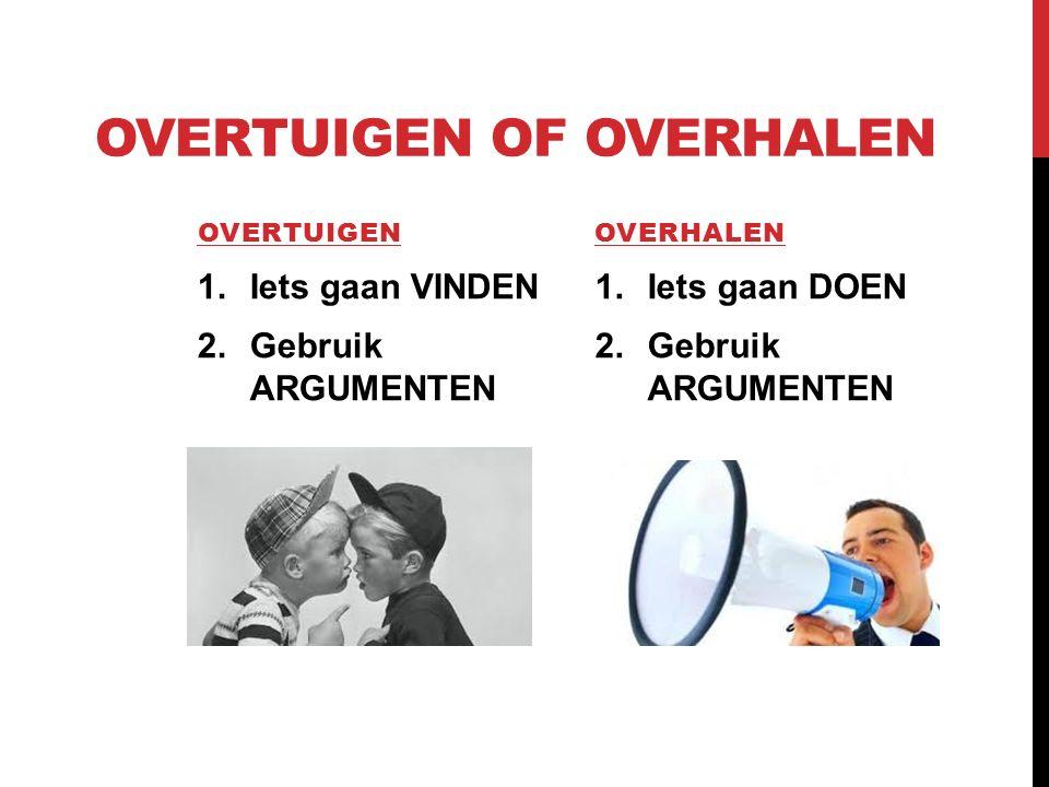 OVERTUIGEN OF OVERHALEN OVERTUIGEN 1.Iets gaan VINDEN 2.Gebruik ARGUMENTEN OVERHALEN 1.Iets gaan DOEN 2.Gebruik ARGUMENTEN