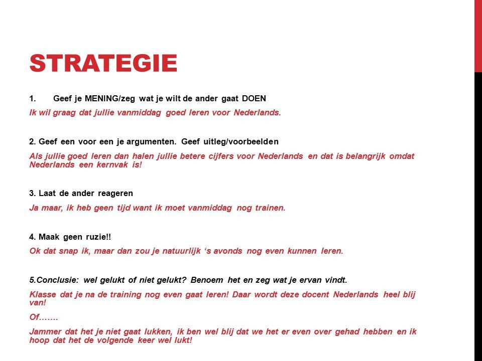 STRATEGIE 1.Geef je MENING/zeg wat je wilt de ander gaat DOEN Ik wil graag dat jullie vanmiddag goed leren voor Nederlands. 2. Geef een voor een je ar