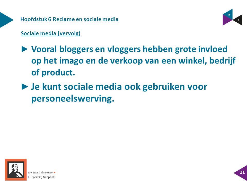 Hoofdstuk 6 Reclame en sociale media 11 ► Vooral bloggers en vloggers hebben grote invloed op het imago en de verkoop van een winkel, bedrijf of product.