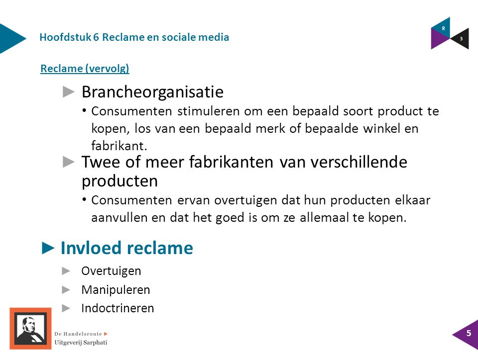 Hoofdstuk 6 Reclame en sociale media 5 ► Brancheorganisatie Consumenten stimuleren om een bepaald soort product te kopen, los van een bepaald merk of bepaalde winkel en fabrikant.