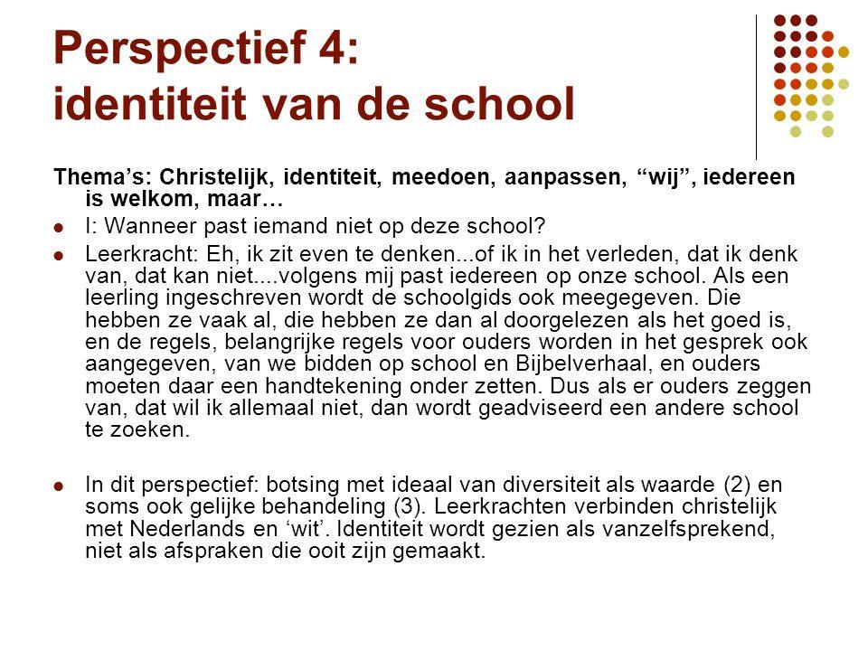 Perspectief 4: identiteit van de school Thema's: Christelijk, identiteit, meedoen, aanpassen, wij , iedereen is welkom, maar… I: Wanneer past iemand niet op deze school.