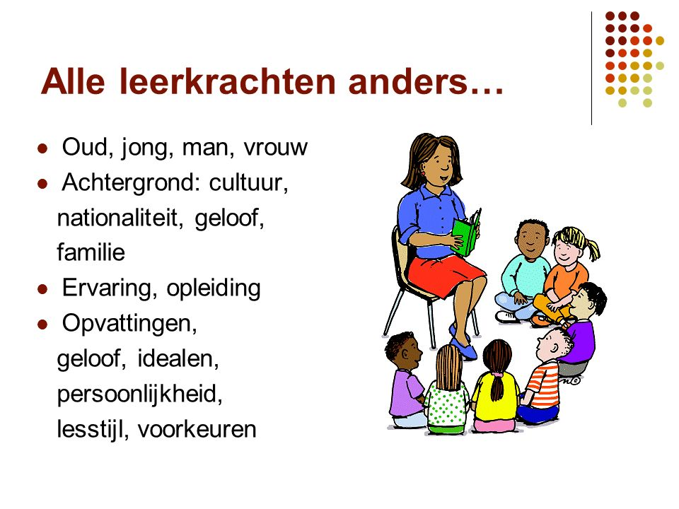 Alle leerkrachten anders… Oud, jong, man, vrouw Achtergrond: cultuur, nationaliteit, geloof, familie Ervaring, opleiding Opvattingen, geloof, idealen, persoonlijkheid, lesstijl, voorkeuren