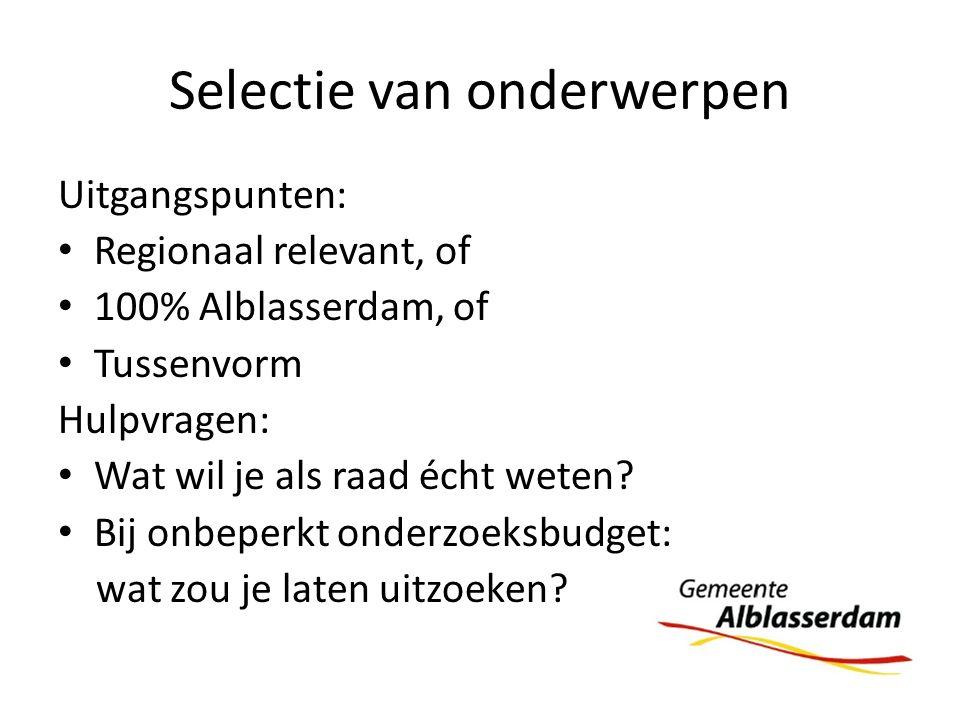 Selectie van onderwerpen Uitgangspunten: Regionaal relevant, of 100% Alblasserdam, of Tussenvorm Hulpvragen: Wat wil je als raad écht weten? Bij onbep
