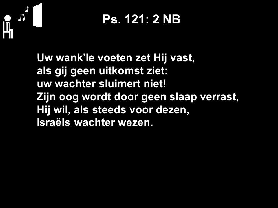 Ps. 121: 2 NB Uw wank le voeten zet Hij vast, als gij geen uitkomst ziet: uw wachter sluimert niet.