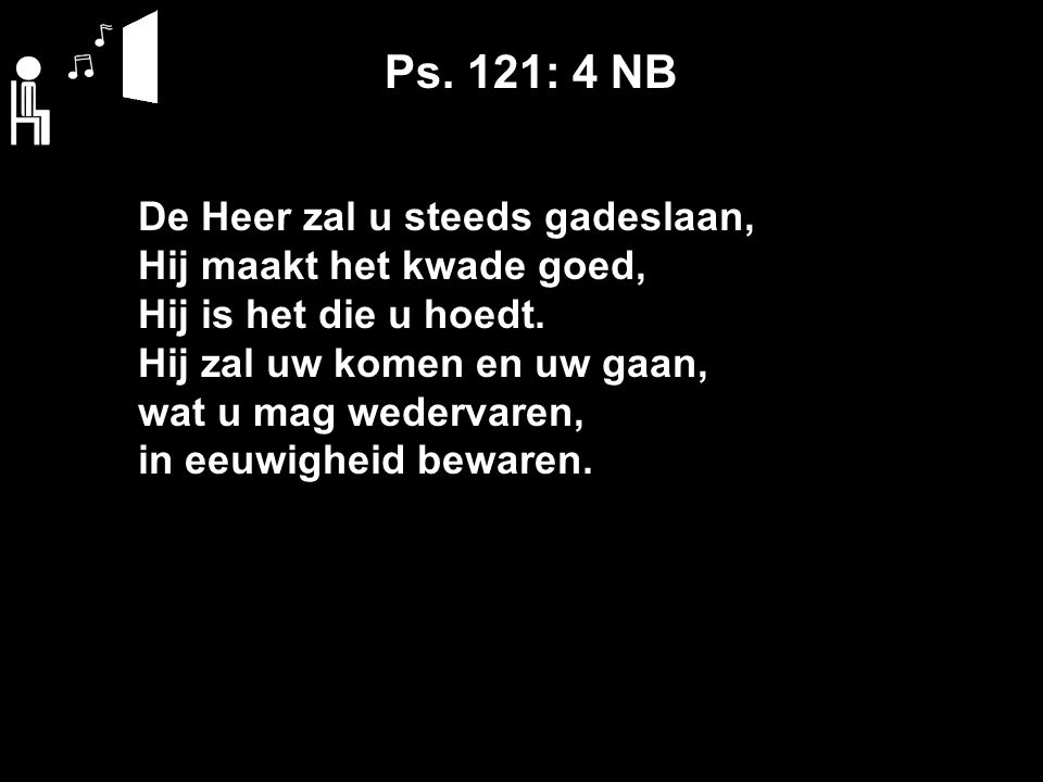 Ps. 121: 4 NB De Heer zal u steeds gadeslaan, Hij maakt het kwade goed, Hij is het die u hoedt.