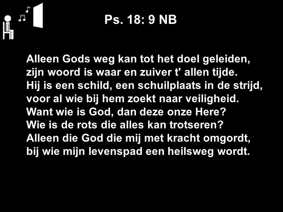 Ps. 18: 9 NB Alleen Gods weg kan tot het doel geleiden, zijn woord is waar en zuiver t' allen tijde. Hij is een schild, een schuilplaats in de strijd,