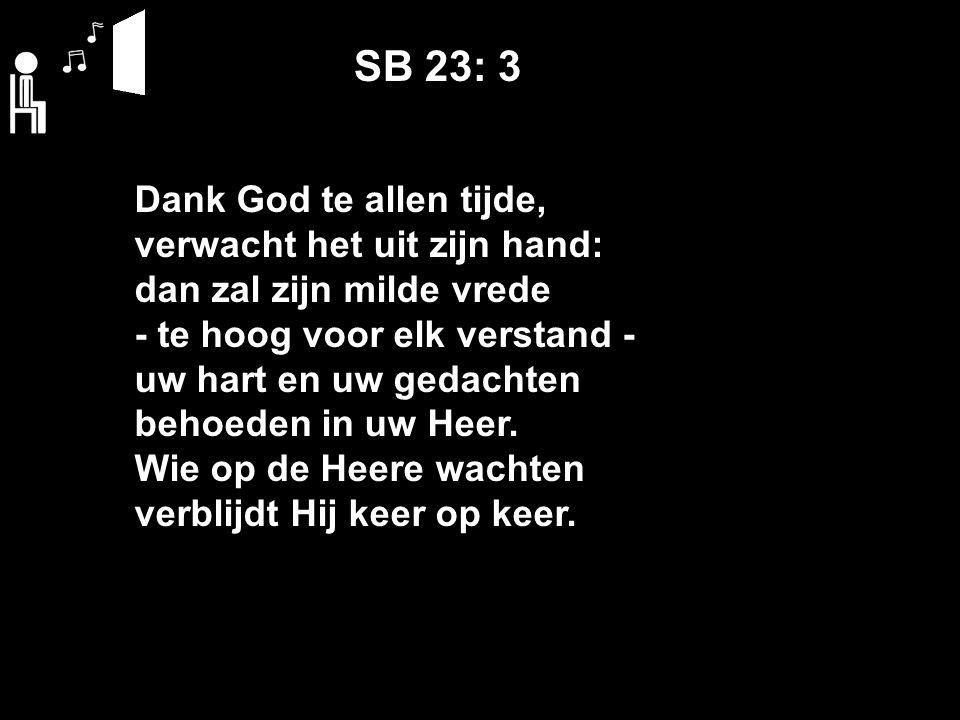 SB 23: 3 Dank God te allen tijde, verwacht het uit zijn hand: dan zal zijn milde vrede ‑ te hoog voor elk verstand ‑ uw hart en uw gedachten behoeden in uw Heer.