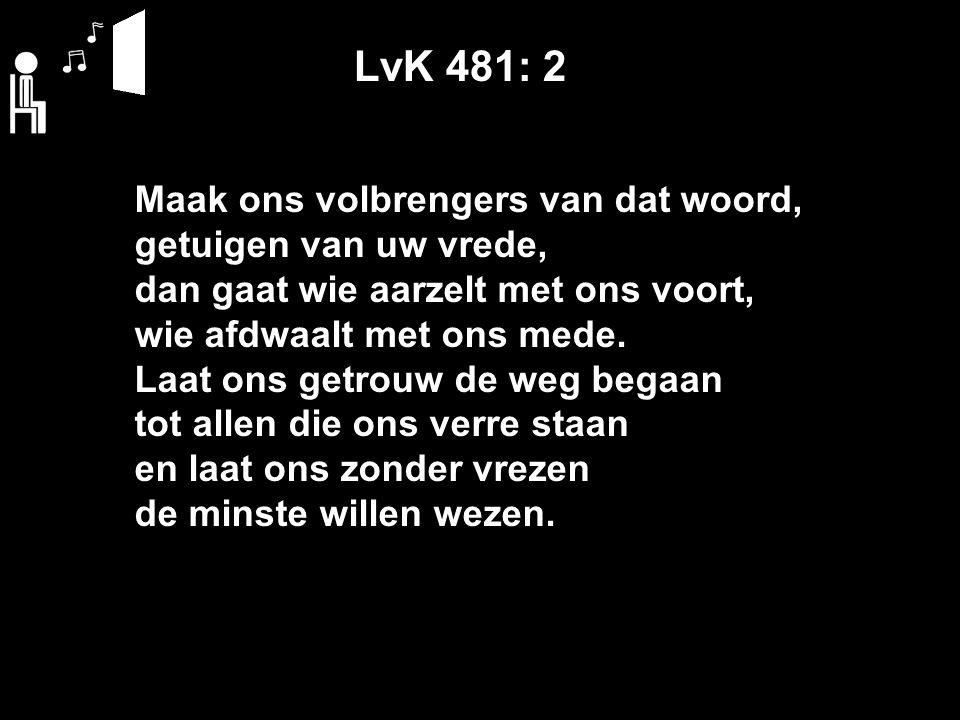 LvK 481: 2 Maak ons volbrengers van dat woord, getuigen van uw vrede, dan gaat wie aarzelt met ons voort, wie afdwaalt met ons mede.