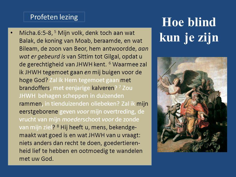 Hoe blind kun je zijn Micha.6:5-8, 5 Mijn volk, denk toch aan wat Balak, de koning van Moab, beraamde, en wat Bileam, de zoon van Beor, hem antwoordde, aan wat er gebeurd is van Sittim tot Gilgal, opdat u de gerechtigheid van JHWH kent.