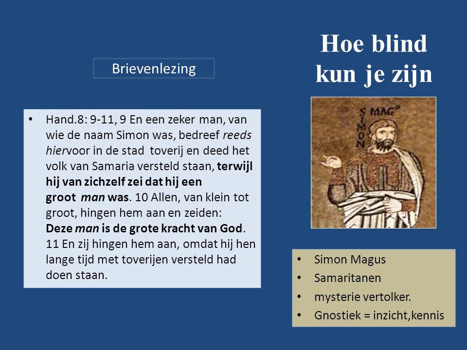 Hoe blind kun je zijn Hand.8: 9-11, 9 En een zeker man, van wie de naam Simon was, bedreef reeds hiervoor in de stad toverij en deed het volk van Samaria versteld staan, terwijl hij van zichzelf zei dat hij een groot man was.