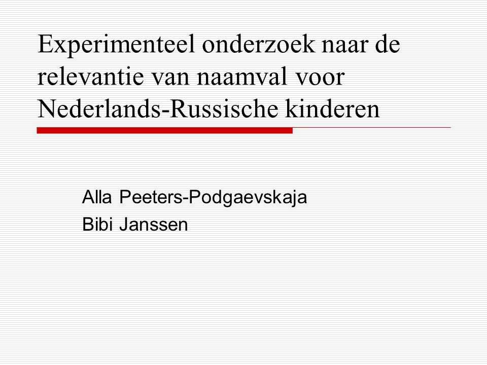 Experimenteel onderzoek naar de relevantie van naamval voor Nederlands-Russische kinderen Alla Peeters-Podgaevskaja Bibi Janssen