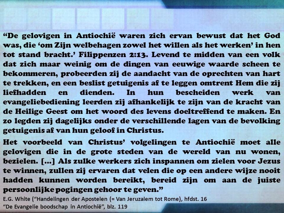 De gelovigen in Antiochië waren zich ervan bewust dat het God was, die 'om Zijn welbehagen zowel het willen als het werken' in hen tot stand bracht.' Filippenzen 2:13.