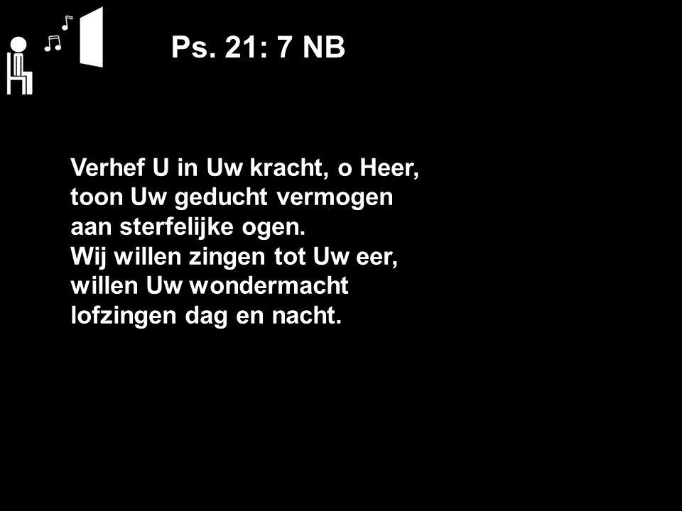 Ps. 21: 7 NB Verhef U in Uw kracht, o Heer, toon Uw geducht vermogen aan sterfelijke ogen.