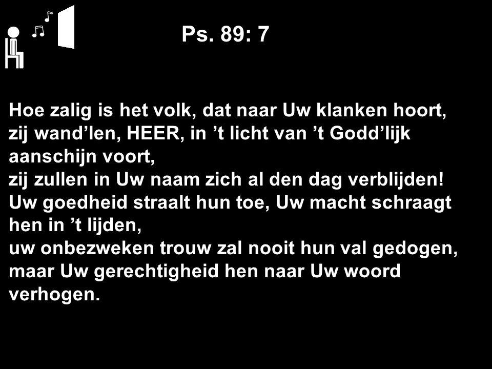 Ps. 89: 7 Hoe zalig is het volk, dat naar Uw klanken hoort, zij wand'len, HEER, in 't licht van 't Godd'lijk aanschijn voort, zij zullen in Uw naam zi