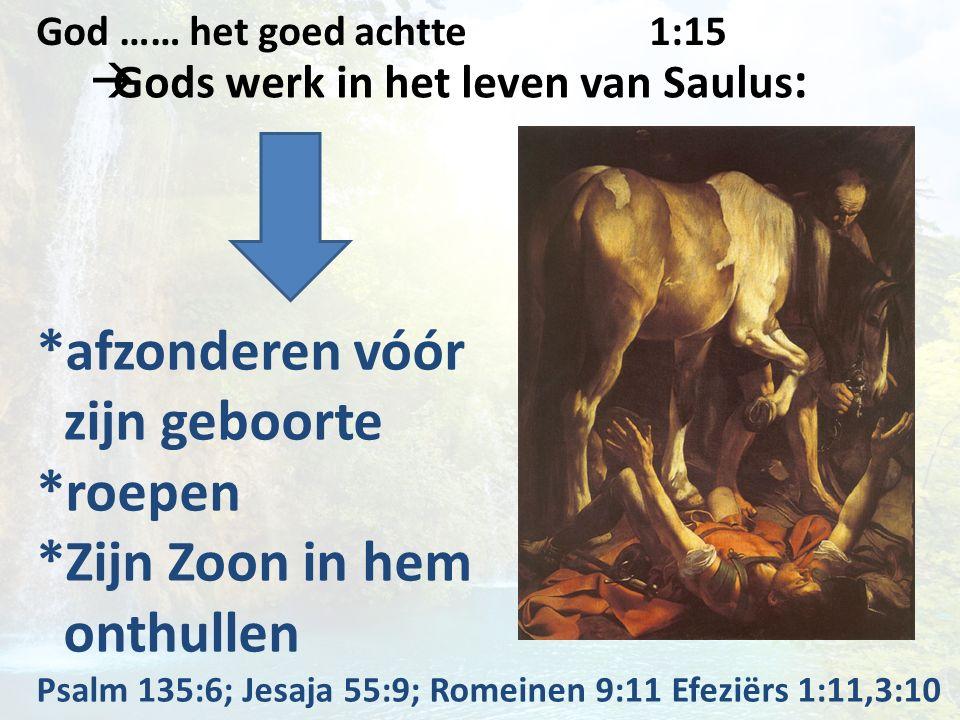  Gods werk in het leven van Saulus : *afzonderen vóór zijn geboorte *roepen *Zijn Zoon in hem onthullen Psalm 135:6; Jesaja 55:9; Romeinen 9:11 Efezi