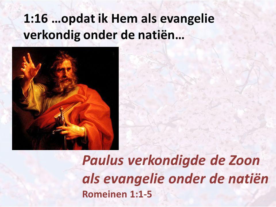 1:16 …opdat ik Hem als evangelie verkondig onder de natiën… Paulus verkondigde de Zoon als evangelie onder de natiën Romeinen 1:1-5
