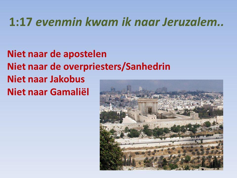 1:17 evenmin kwam ik naar Jeruzalem.. Niet naar de apostelen Niet naar de overpriesters/Sanhedrin Niet naar Jakobus Niet naar Gamaliël