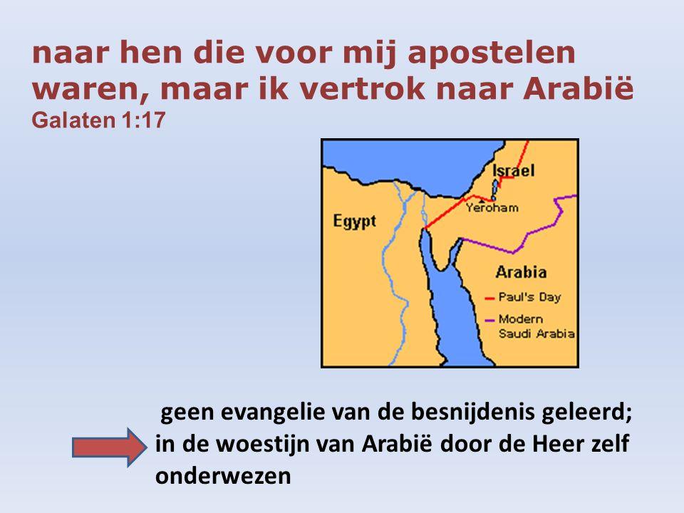 naar hen die voor mij apostelen waren, maar ik vertrok naar Arabië Galaten 1:17 geen evangelie van de besnijdenis geleerd; in de woestijn van Arabië d