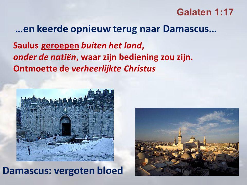 …en keerde opnieuw terug naar Damascus… Galaten 1:17 Damascus: vergoten bloed Saulus geroepen buiten het land, onder de natiën, waar zijn bediening zo