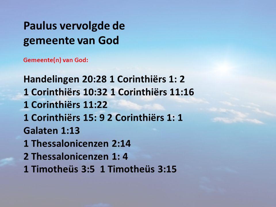 Paulus vervolgde de gemeente van God Gemeente(n) van God: Handelingen 20:28 1 Corinthiërs 1: 2 1 Corinthiërs 10:32 1 Corinthiërs 11:16 1 Corinthiërs 1