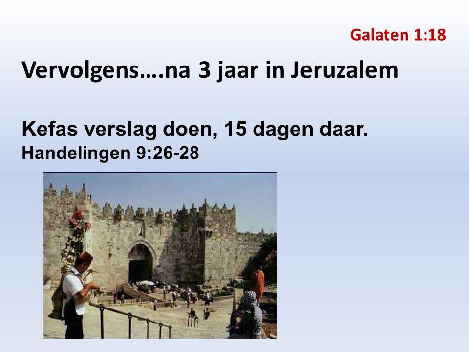 Vervolgens….na 3 jaar in Jeruzalem Kefas verslag doen, 15 dagen daar. Handelingen 9:26-28 Galaten 1:18
