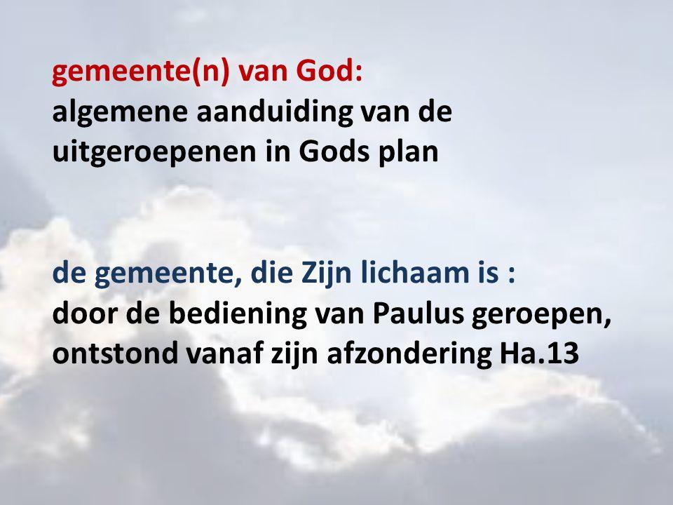 gemeente(n) van God: algemene aanduiding van de uitgeroepenen in Gods plan de gemeente, die Zijn lichaam is : door de bediening van Paulus geroepen, o