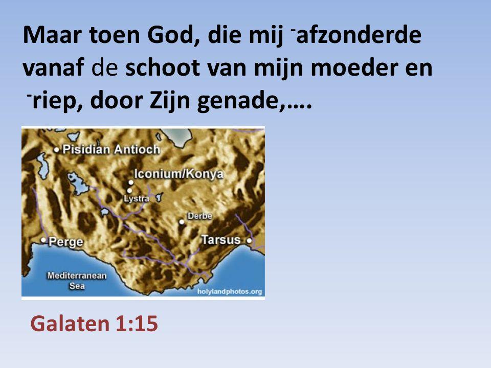 Galaten 1:15 Maar toen God, die mij - afzonderde vanaf de schoot van mijn moeder en - riep, door Zijn genade,….