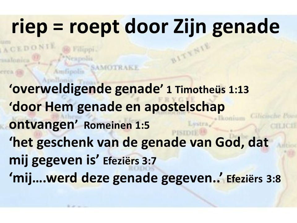 riep = roept door Zijn genade ' overweldigende genade ' 1 Timotheüs 1:13 ' door Hem genade en apostelschap ontvangen ' Romeinen 1:5 'het geschenk van