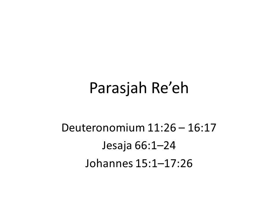 Parasjah Re'eh Deuteronomium 11:26 – 16:17 Jesaja 66:1–24 Johannes 15:1–17:26