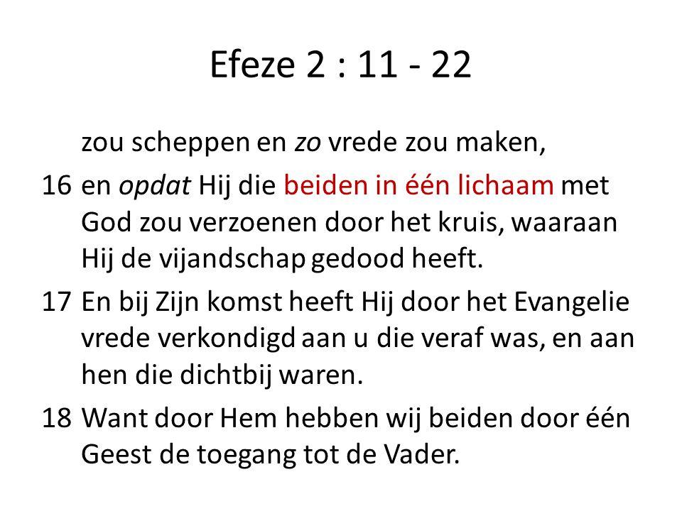 Efeze 2 : 11 - 22 zou scheppen en zo vrede zou maken, 16en opdat Hij die beiden in één lichaam met God zou verzoenen door het kruis, waaraan Hij de vijandschap gedood heeft.