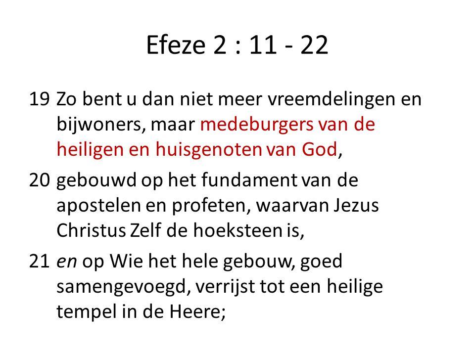 Efeze 2 : 11 - 22 19Zo bent u dan niet meer vreemdelingen en bijwoners, maar medeburgers van de heiligen en huisgenoten van God, 20gebouwd op het fund