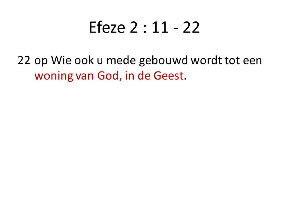 Efeze 2 : 11 - 22 22op Wie ook u mede gebouwd wordt tot een woning van God, in de Geest.