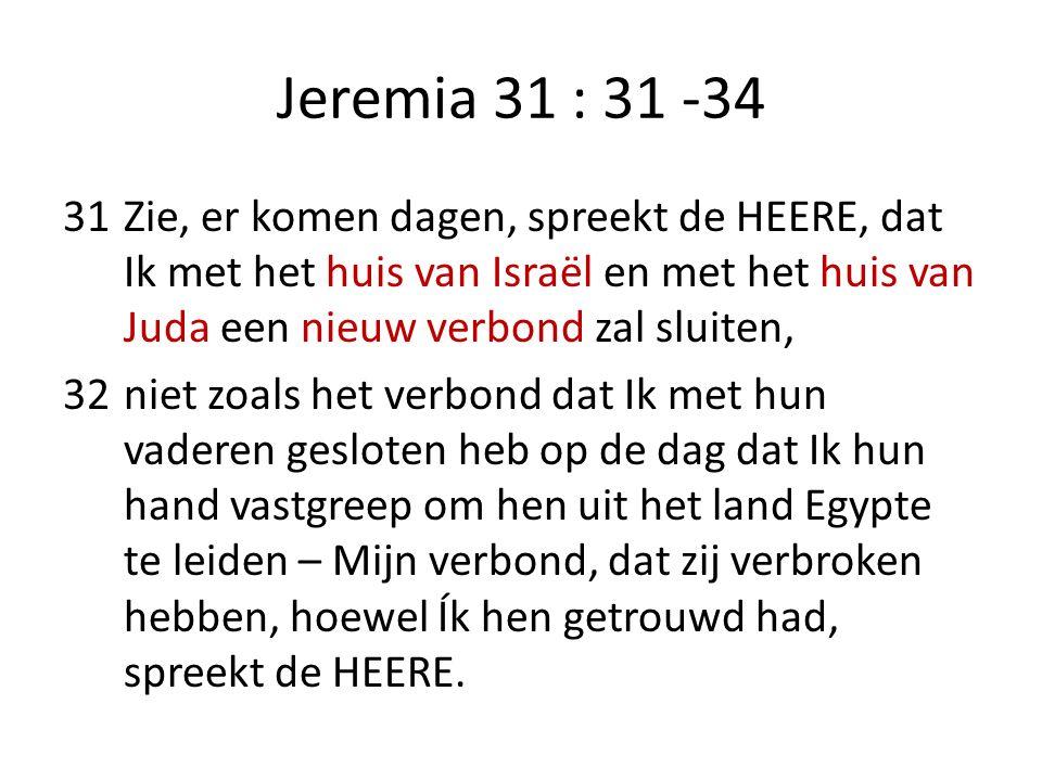 Jeremia 31 : 31 -34 31Zie, er komen dagen, spreekt de HEERE, dat Ik met het huis van Israël en met het huis van Juda een nieuw verbond zal sluiten, 32niet zoals het verbond dat Ik met hun vaderen gesloten heb op de dag dat Ik hun hand vastgreep om hen uit het land Egypte te leiden – Mijn verbond, dat zij verbroken hebben, hoewel Ík hen getrouwd had, spreekt de HEERE.
