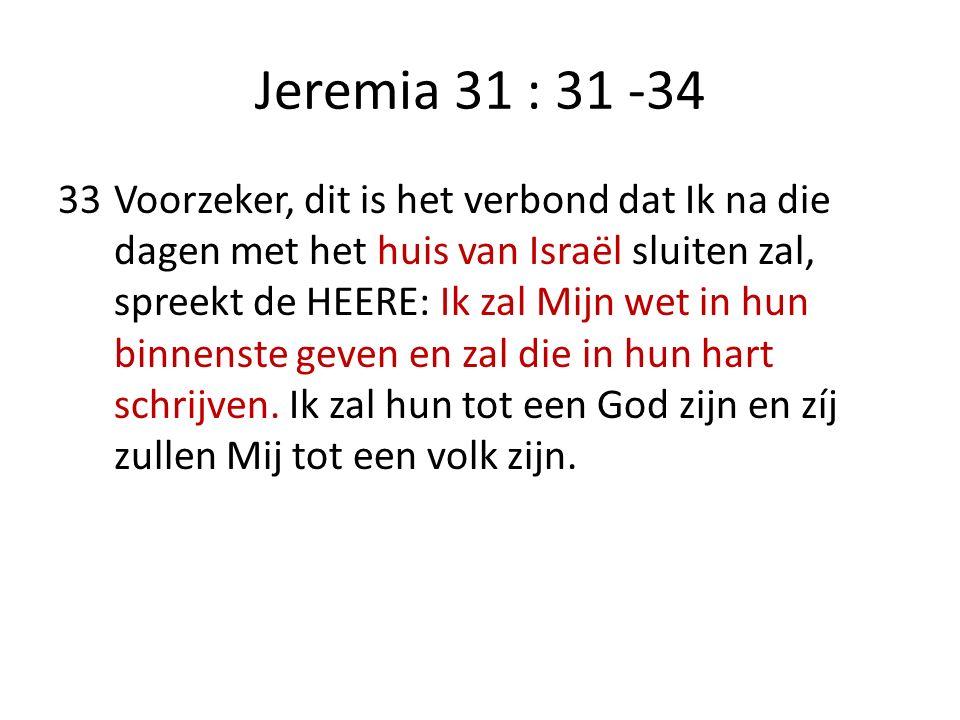 Jeremia 31 : 31 -34 33Voorzeker, dit is het verbond dat Ik na die dagen met het huis van Israël sluiten zal, spreekt de HEERE: Ik zal Mijn wet in hun binnenste geven en zal die in hun hart schrijven.