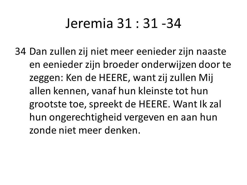 Jeremia 31 : 31 -34 34Dan zullen zij niet meer eenieder zijn naaste en eenieder zijn broeder onderwijzen door te zeggen: Ken de HEERE, want zij zullen