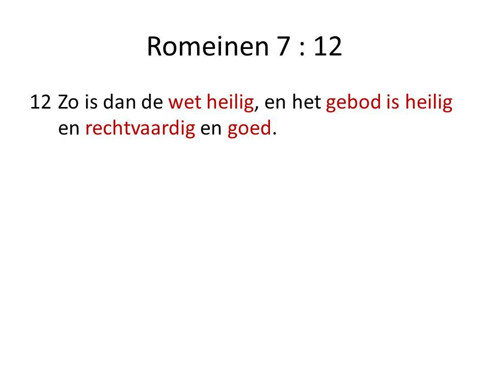 Romeinen 7 : 12 12Zo is dan de wet heilig, en het gebod is heilig en rechtvaardig en goed.