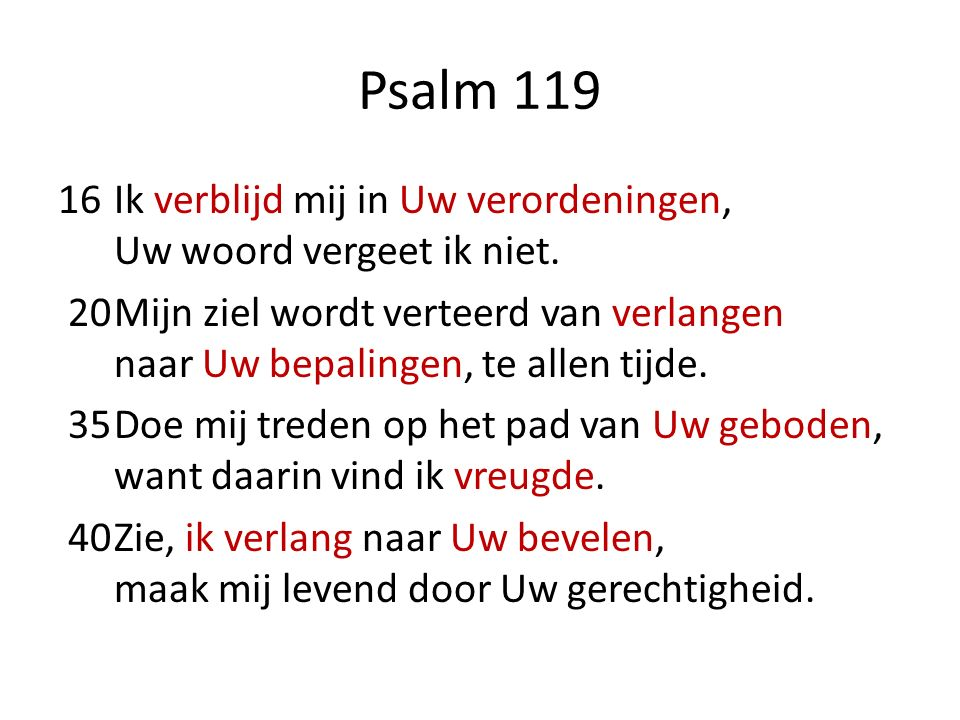 Psalm 119 16Ik verblijd mij in Uw verordeningen, Uw woord vergeet ik niet. 20Mijn ziel wordt verteerd van verlangen naar Uw bepalingen, te allen tijde