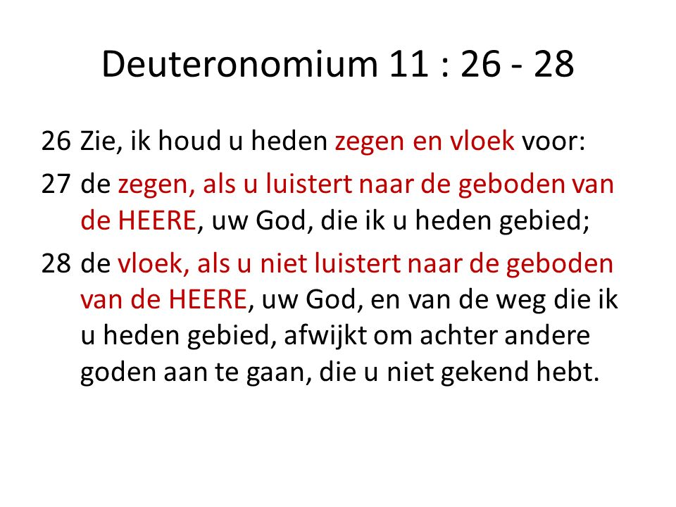 Deuteronomium 11 : 26 - 28 26Zie, ik houd u heden zegen en vloek voor: 27de zegen, als u luistert naar de geboden van de HEERE, uw God, die ik u heden gebied; 28de vloek, als u niet luistert naar de geboden van de HEERE, uw God, en van de weg die ik u heden gebied, afwijkt om achter andere goden aan te gaan, die u niet gekend hebt.