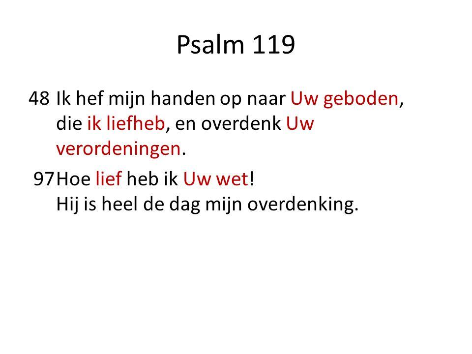 Psalm 119 48Ik hef mijn handen op naar Uw geboden, die ik liefheb, en overdenk Uw verordeningen. 97Hoe lief heb ik Uw wet! Hij is heel de dag mijn ove