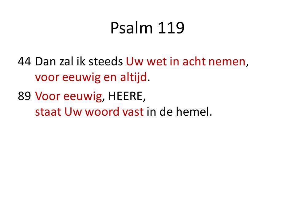 Psalm 119 44Dan zal ik steeds Uw wet in acht nemen, voor eeuwig en altijd. 89Voor eeuwig, HEERE, staat Uw woord vast in de hemel.